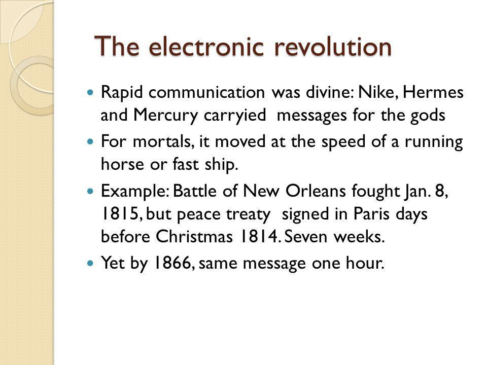 The electronic revolution Rapid communication was divine: Nike, Hermes and Mercury carryied messages for the gods For mortals, it moved at the speed of a running horse or fast ship.