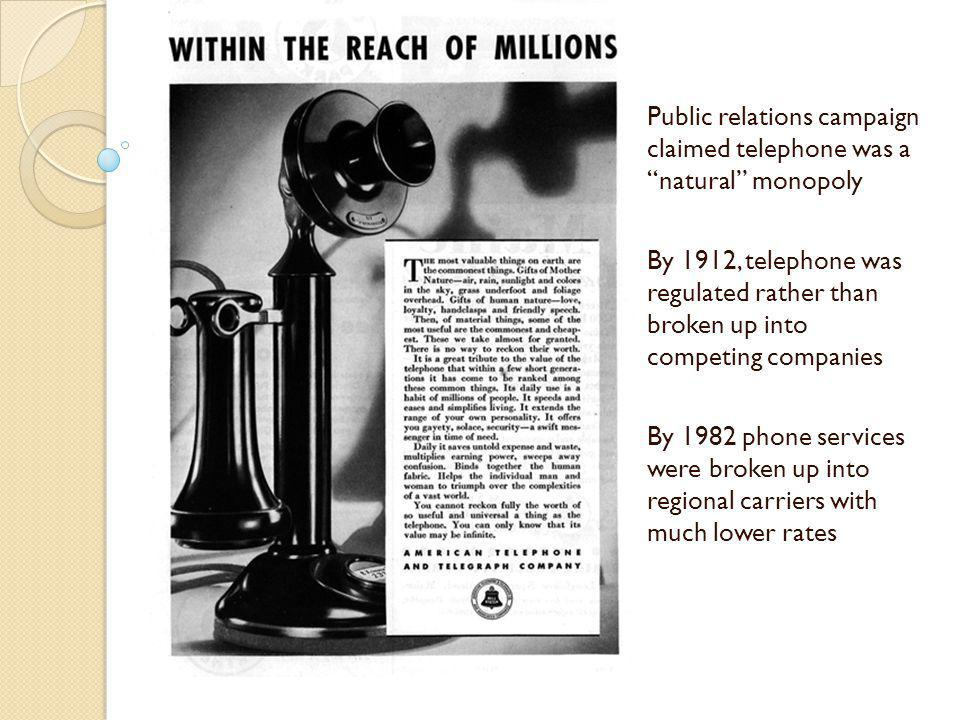 Public relations campaign claimed telephone was a natural monopoly By 1912, telephone was regulated rather than broken up into competing companies By 1982 phone services were broken up into regional carriers with much lower rates