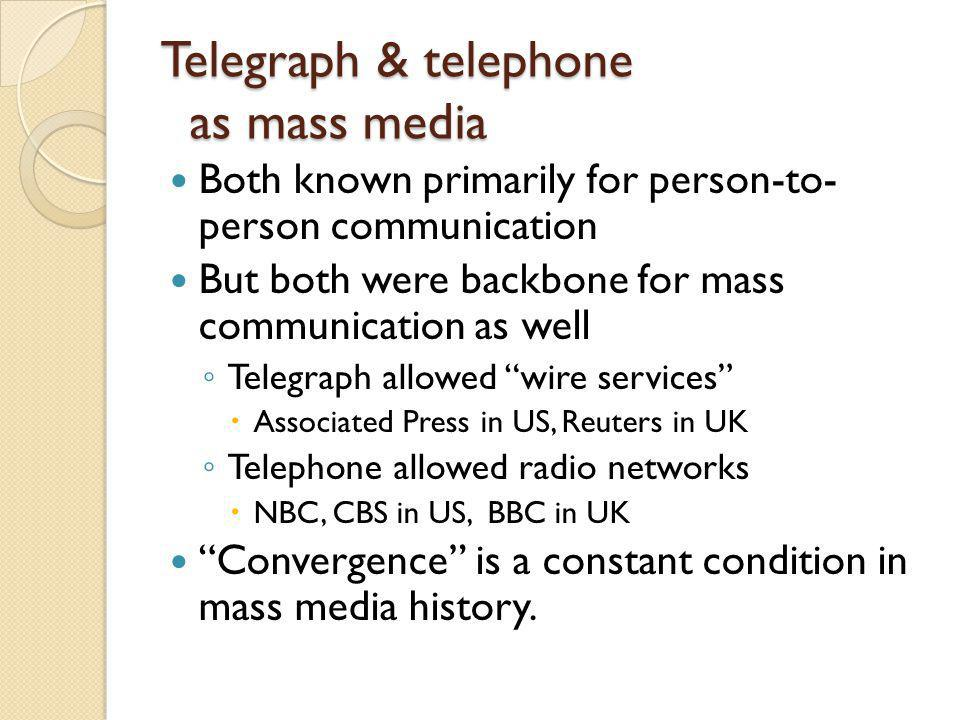 Telegraph & telephone as mass media Both known primarily for person-to- person communication But both were backbone for mass communication as well Telegraph allowed wire services Associated Press in US, Reuters in UK Telephone allowed radio networks NBC, CBS in US, BBC in UK Convergence is a constant condition in mass media history.