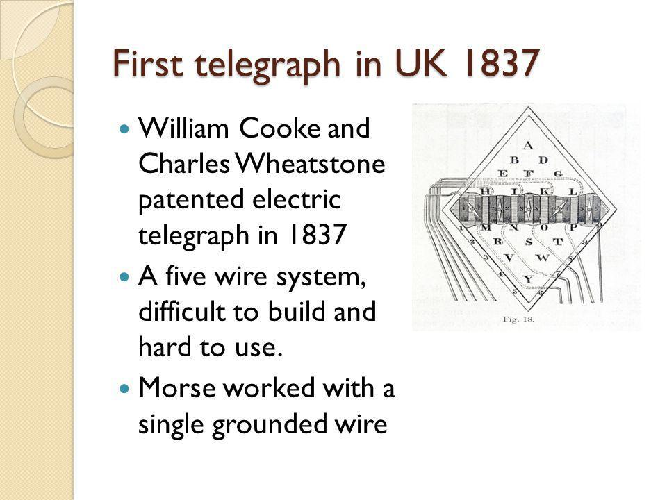 First telegraph in UK 1837 William Cooke and Charles Wheatstone patented electric telegraph in 1837 A five wire system, difficult to build and hard to use.
