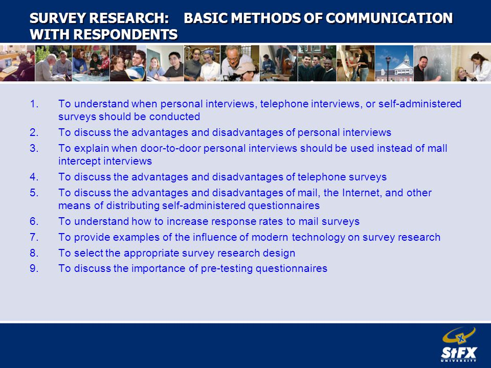 SURVEY RESEARCH: BASIC METHODS OF COMMUNICATION WITH RESPONDENTS 1.To understand when personal interviews, telephone interviews, or self-administered surveys should be conducted 2.To discuss the advantages and disadvantages of personal interviews 3.To explain when door-to-door personal interviews should be used instead of mall intercept interviews 4.To discuss the advantages and disadvantages of telephone surveys 5.To discuss the advantages and disadvantages of mail, the Internet, and other means of distributing self-administered questionnaires 6.To understand how to increase response rates to mail surveys 7.To provide examples of the influence of modern technology on survey research 8.To select the appropriate survey research design 9.To discuss the importance of pre-testing questionnaires