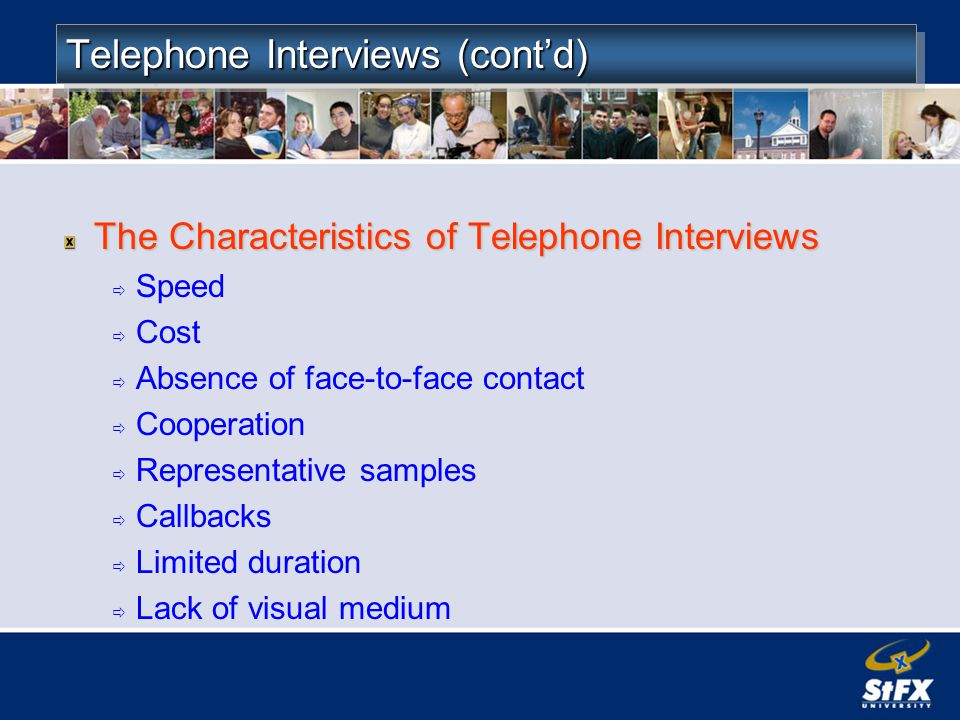 Telephone Interviews (contd) The Characteristics of Telephone Interviews Speed Cost Absence of face-to-face contact Cooperation Representative samples Callbacks Limited duration Lack of visual medium