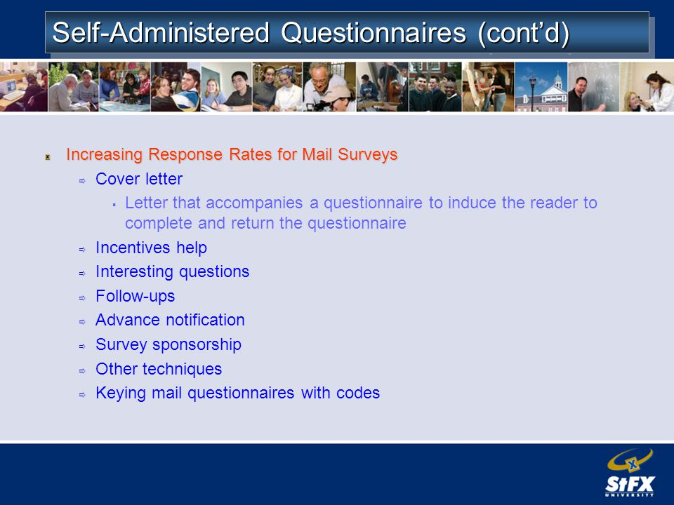Self-Administered Questionnaires (contd) Increasing Response Rates for Mail Surveys Cover letter Letter that accompanies a questionnaire to induce the reader to complete and return the questionnaire Incentives help Interesting questions Follow-ups Advance notification Survey sponsorship Other techniques Keying mail questionnaires with codes