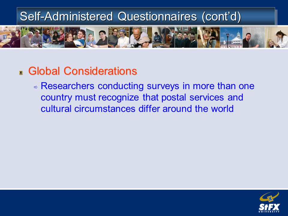 Self-Administered Questionnaires (contd) Global Considerations Researchers conducting surveys in more than one country must recognize that postal services and cultural circumstances differ around the world