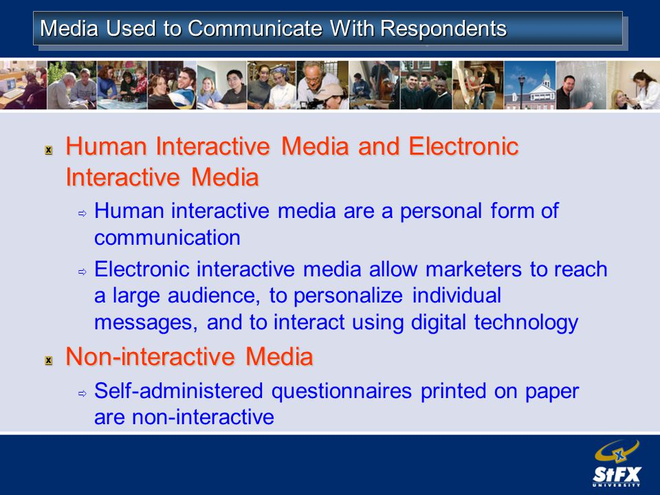 Media Used to Communicate With Respondents Human Interactive Media and Electronic Interactive Media Human interactive media are a personal form of communication Electronic interactive media allow marketers to reach a large audience, to personalize individual messages, and to interact using digital technology Non-interactive Media Self-administered questionnaires printed on paper are non-interactive