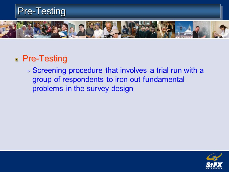 Pre-TestingPre-Testing Pre-Testing Screening procedure that involves a trial run with a group of respondents to iron out fundamental problems in the survey design