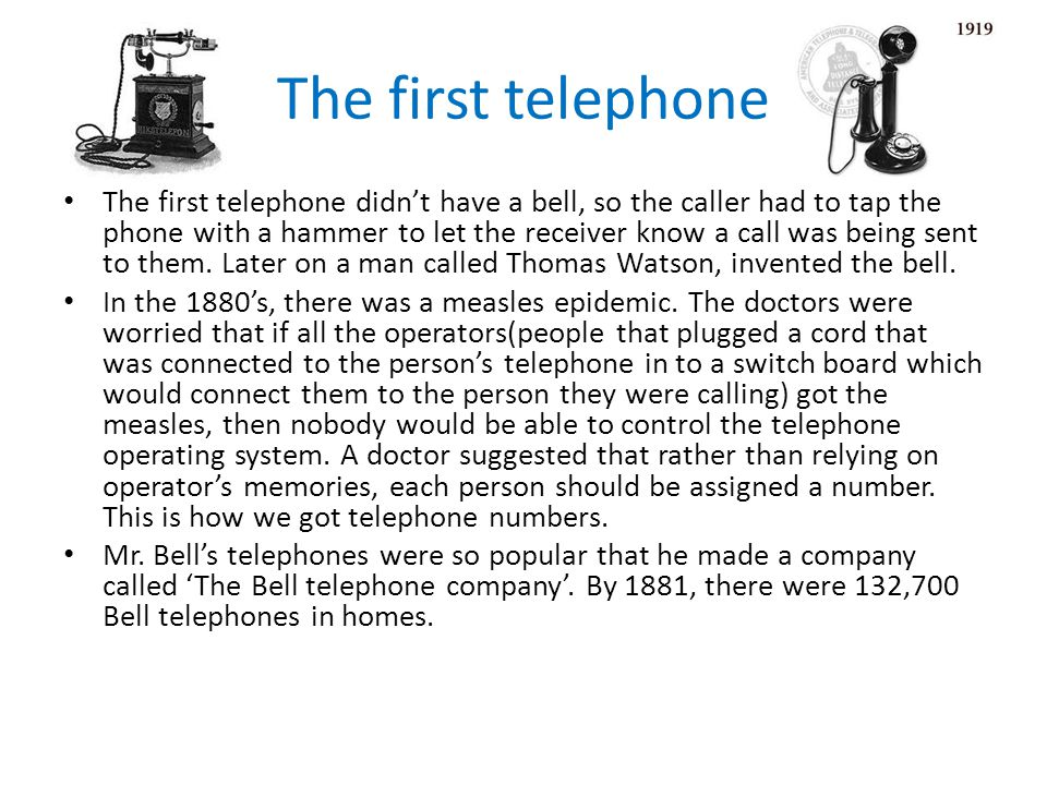 The first telephone The first telephone didnt have a bell, so the caller had to tap the phone with a hammer to let the receiver know a call was being sent to them.