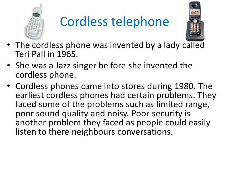 Cordless telephone The cordless phone was invented by a lady called Teri Pall in 1965.