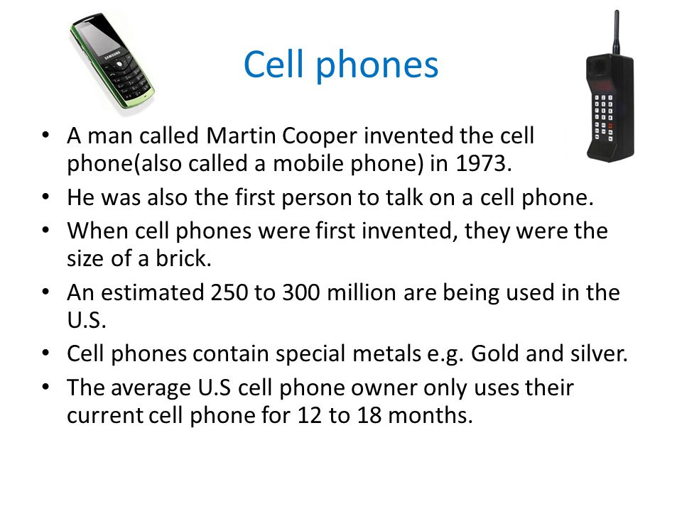 Cell phones A man called Martin Cooper invented the cell phone(also called a mobile phone) in 1973.