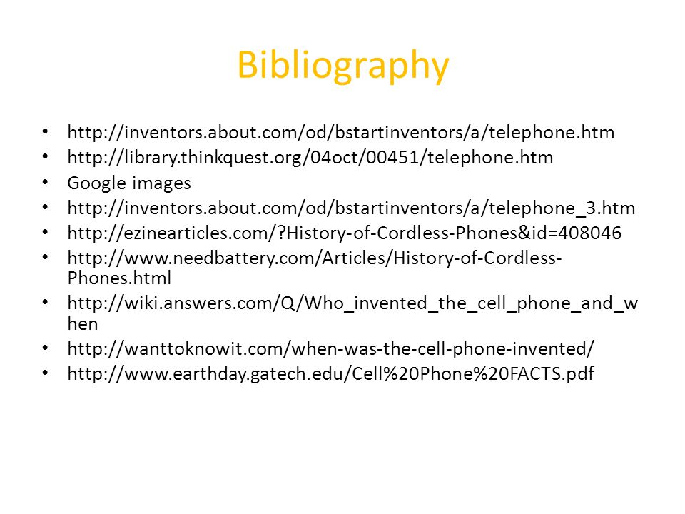 Bibliography http://inventors.about.com/od/bstartinventors/a/telephone.htm http://library.thinkquest.org/04oct/00451/telephone.htm Google images http://inventors.about.com/od/bstartinventors/a/telephone_3.htm http://ezinearticles.com/ History-of-Cordless-Phones&id=408046 http://www.needbattery.com/Articles/History-of-Cordless- Phones.html http://wiki.answers.com/Q/Who_invented_the_cell_phone_and_w hen http://wanttoknowit.com/when-was-the-cell-phone-invented/ http://www.earthday.gatech.edu/Cell%20Phone%20FACTS.pdf