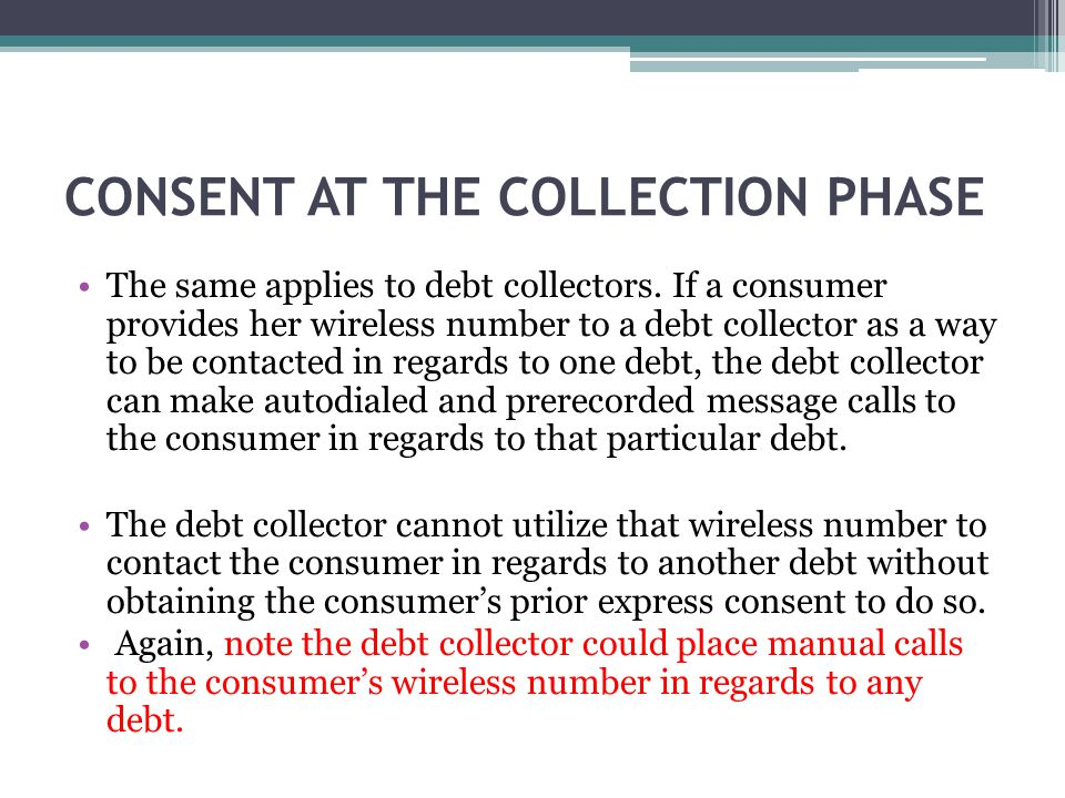 CONSENT AT THE COLLECTION PHASE The same applies to debt collectors. If a consumer provides her wireless number to a debt collector as a way to be con