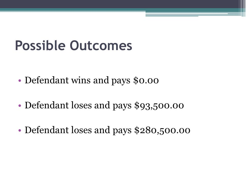 Possible Outcomes Defendant wins and pays $0.00 Defendant loses and pays $93,500.00 Defendant loses and pays $280,500.00