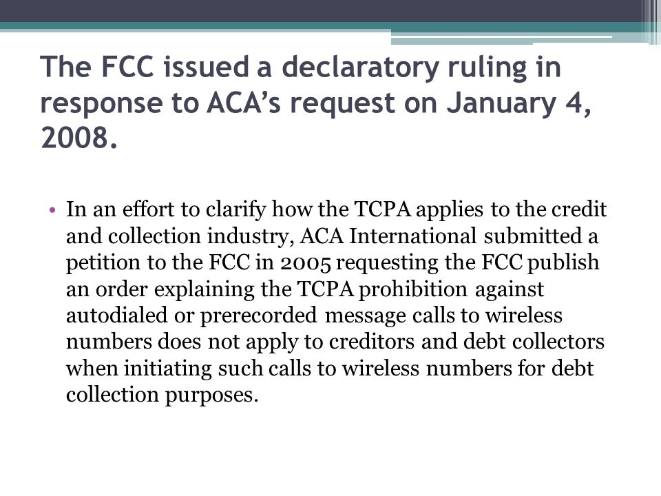 The FCC issued a declaratory ruling in response to ACAs request on January 4, 2008. In an effort to clarify how the TCPA applies to the credit and col