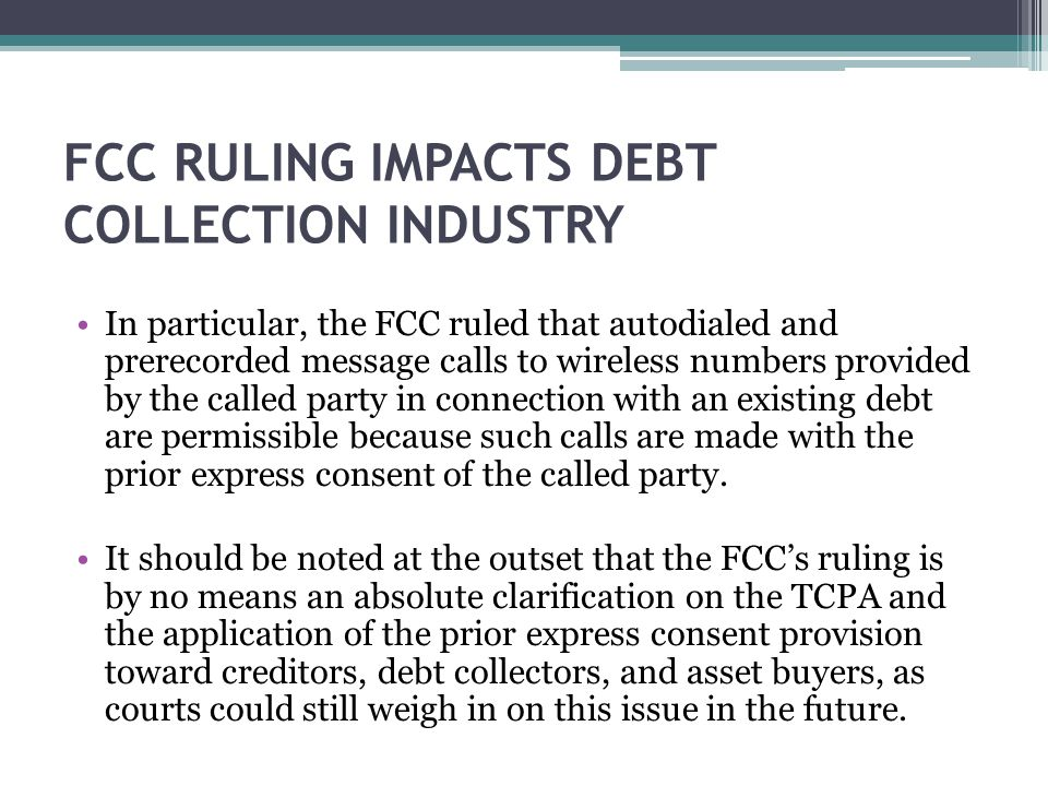 FCC RULING IMPACTS DEBT COLLECTION INDUSTRY In particular, the FCC ruled that autodialed and prerecorded message calls to wireless numbers provided by