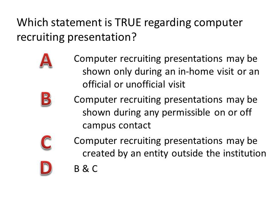 Which statement is TRUE regarding computer recruiting presentation? Computer recruiting presentations may be shown only during an in-home visit or an
