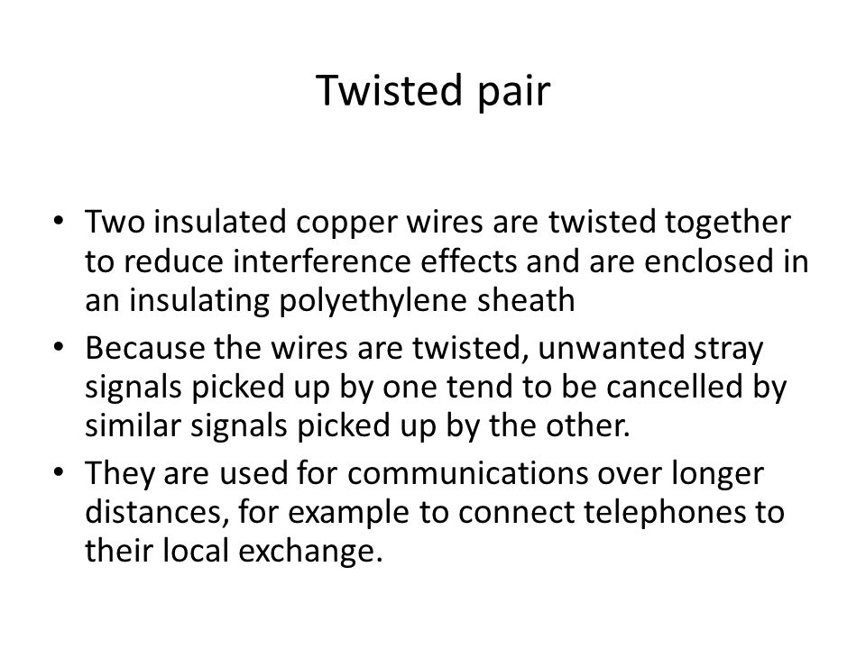 Twisted pair Two insulated copper wires are twisted together to reduce interference effects and are enclosed in an insulating polyethylene sheath Beca