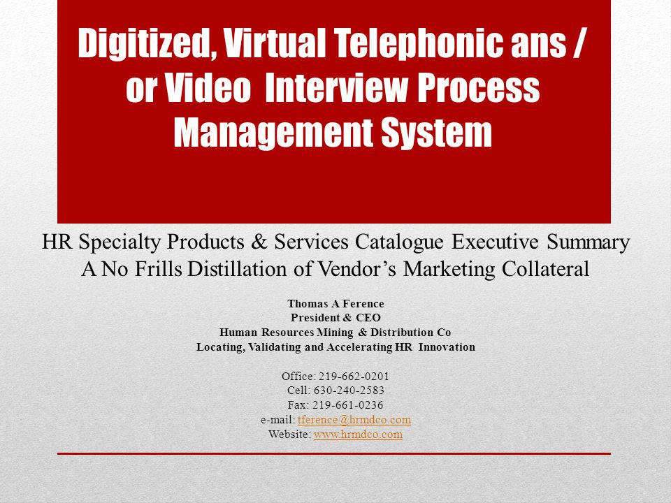 Digitized Virtual Interview Process Management System Traditonal telephone interviewing processes lose valuable voice records and create manual inefficiencies This virtual voice-based and/ or video-based interview system allows recruiters to pre-qualify candidates first via a custom web-based questionnaire If pre-qualified, candidates are prompted to Interview Now to answer multiple, pre-recorded, voice-based questions or on- line questions and then disconnect when complete Recruiters then listen, see, review, rank and share the candidates virtual interview from a simple web dashboard Eliminates the 60% of recruiters dread, i.e.