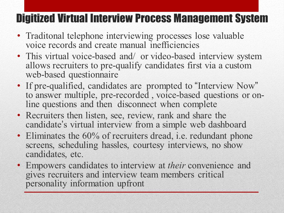 Digitized Virtual Interview Process Management System Traditonal telephone interviewing processes lose valuable voice records and create manual ineffi