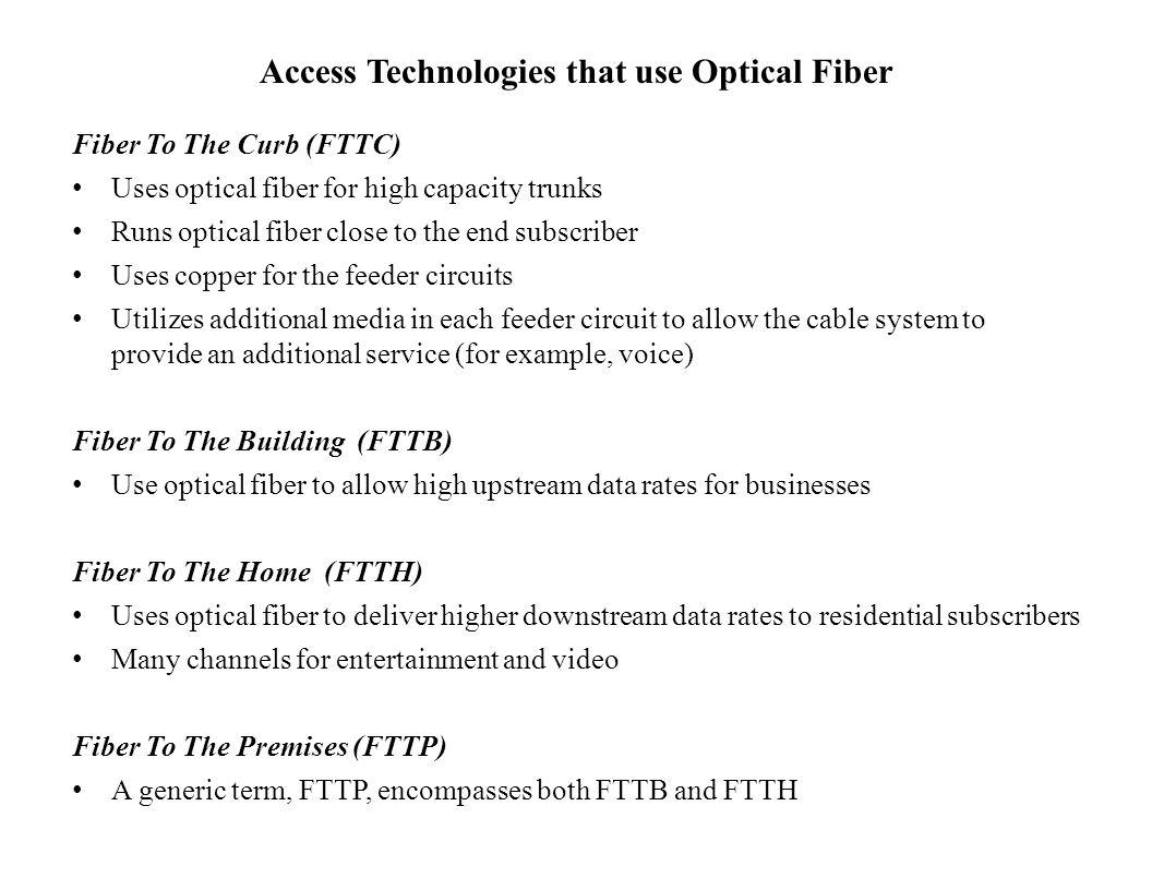 Access Technologies that use Optical Fiber Fiber To The Curb (FTTC) Uses optical fiber for high capacity trunks Runs optical fiber close to the end su