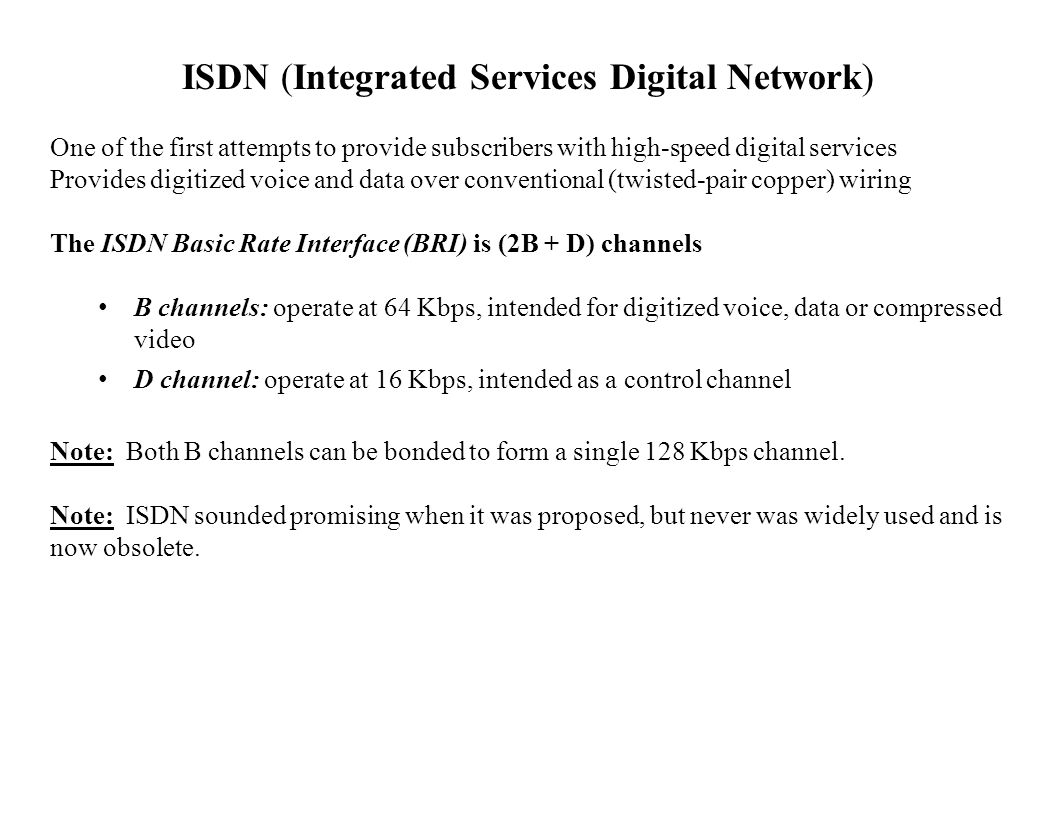 ISDN (Integrated Services Digital Network) One of the first attempts to provide subscribers with high-speed digital services Provides digitized voice