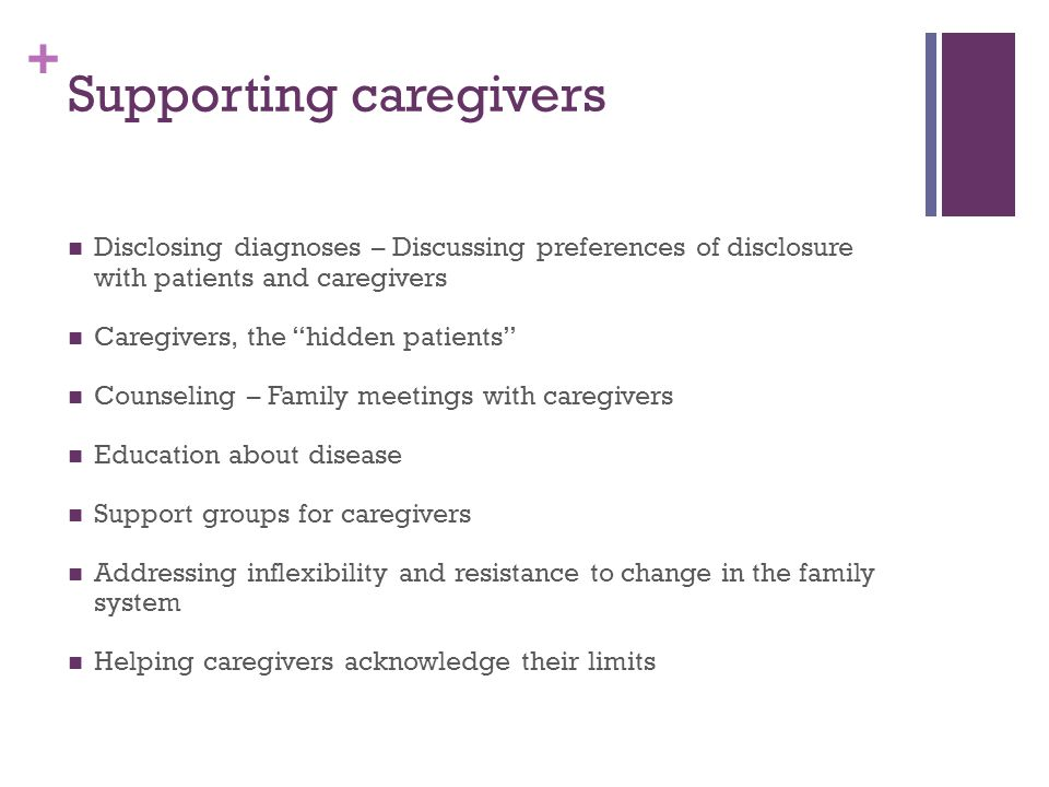 + Supporting caregivers Disclosing diagnoses – Discussing preferences of disclosure with patients and caregivers Caregivers, the hidden patients Counseling – Family meetings with caregivers Education about disease Support groups for caregivers Addressing inflexibility and resistance to change in the family system Helping caregivers acknowledge their limits