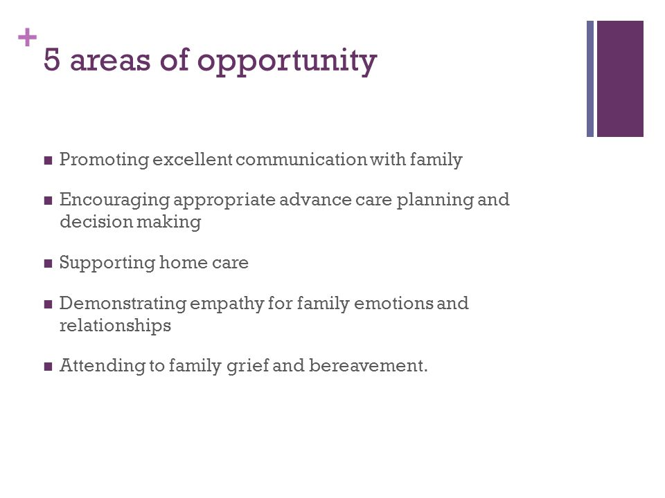 + 5 areas of opportunity Promoting excellent communication with family Encouraging appropriate advance care planning and decision making Supporting home care Demonstrating empathy for family emotions and relationships Attending to family grief and bereavement.