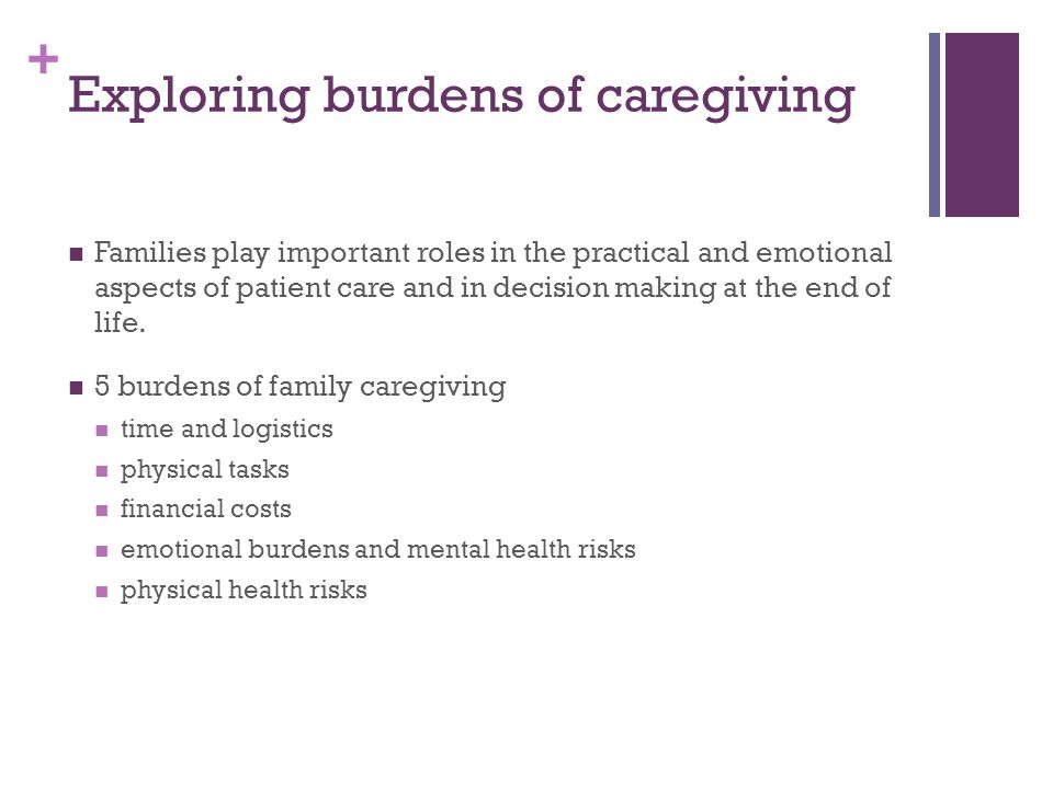 + Exploring burdens of caregiving Families play important roles in the practical and emotional aspects of patient care and in decision making at the end of life.