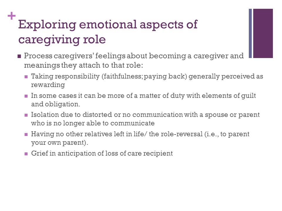 + Exploring emotional aspects of caregiving role Process caregivers feelings about becoming a caregiver and meanings they attach to that role: Taking responsibility (faithfulness; paying back) generally perceived as rewarding In some cases it can be more of a matter of duty with elements of guilt and obligation.