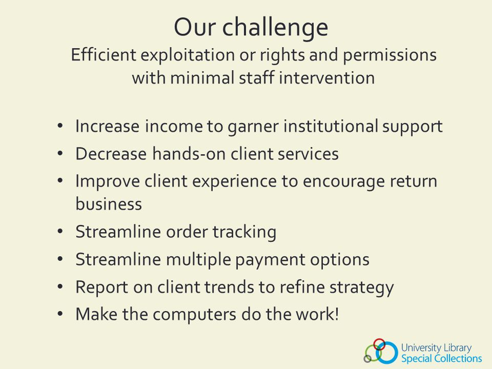 Increase income to garner institutional support Decrease hands-on client services Improve client experience to encourage return business Streamline order tracking Streamline multiple payment options Report on client trends to refine strategy Make the computers do the work.