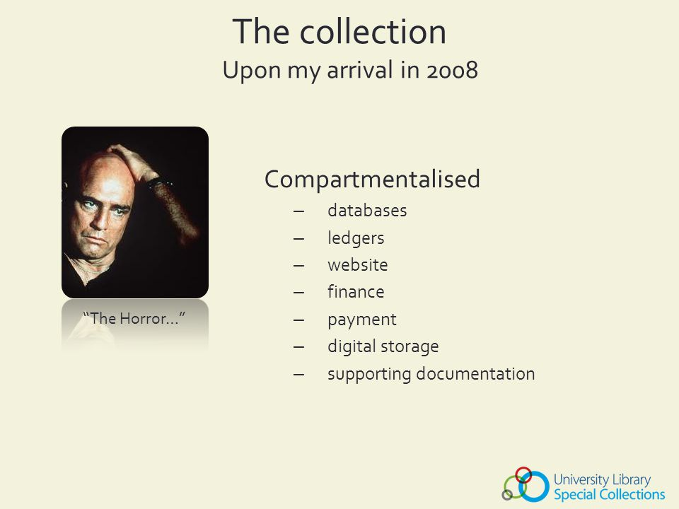 The collection Upon my arrival in 2008 – inefficient – repetition of data entry – inconsistent data entry – no time for collection – poor institutional records – institutional memory – staff dependant access – exclusive – low commercial success – poor access – low public opinion – inability to gain momentum