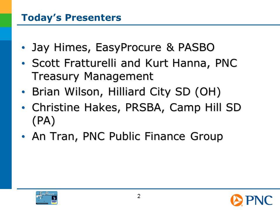 Todays Presenters Jay Himes, EasyProcure & PASBO Jay Himes, EasyProcure & PASBO Scott Fratturelli and Kurt Hanna, PNC Treasury Management Scott Frattu