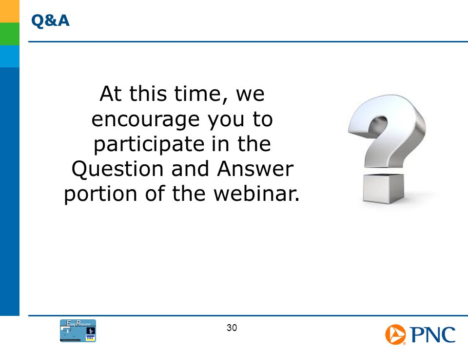 Q&A At this time, we encourage you to participate in the Question and Answer portion of the webinar. 30
