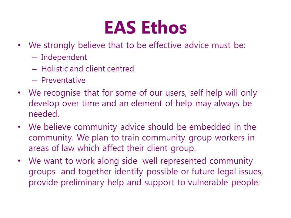 EAS Ethos We strongly believe that to be effective advice must be: – Independent – Holistic and client centred – Preventative We recognise that for so