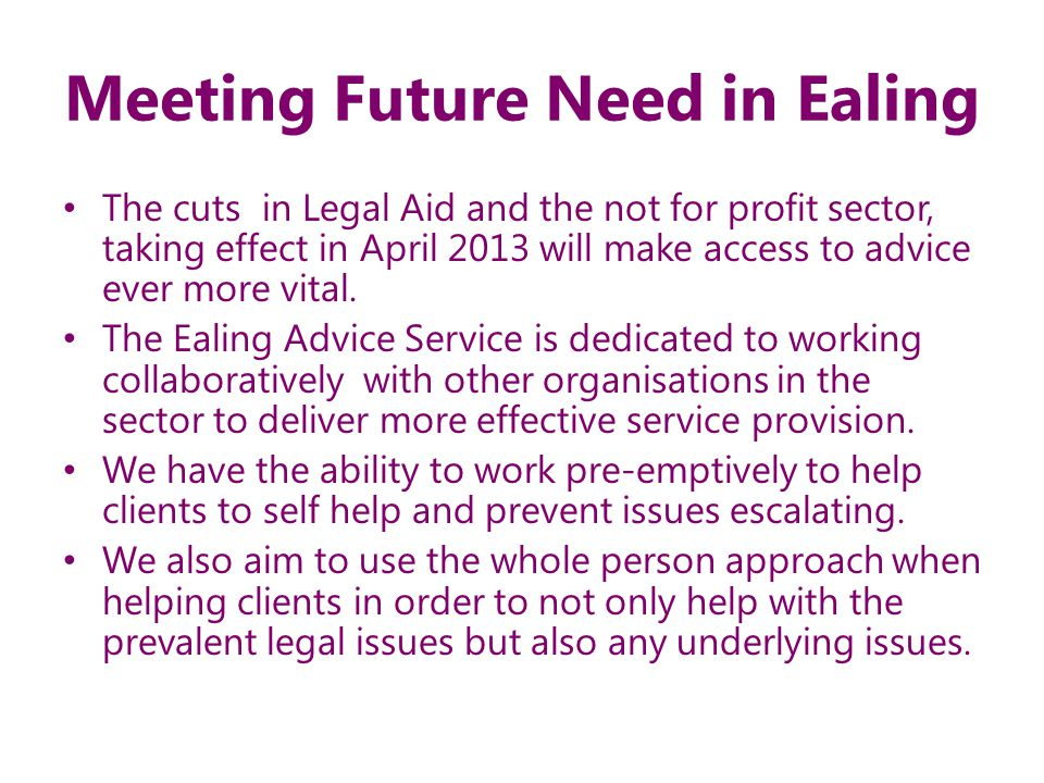 Meeting Future Need in Ealing The cuts in Legal Aid and the not for profit sector, taking effect in April 2013 will make access to advice ever more vital.