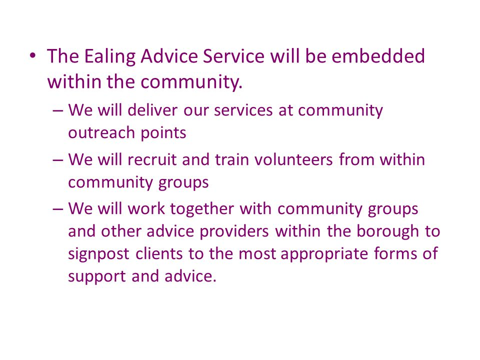 The Ealing Advice Service will be embedded within the community. – We will deliver our services at community outreach points – We will recruit and tra
