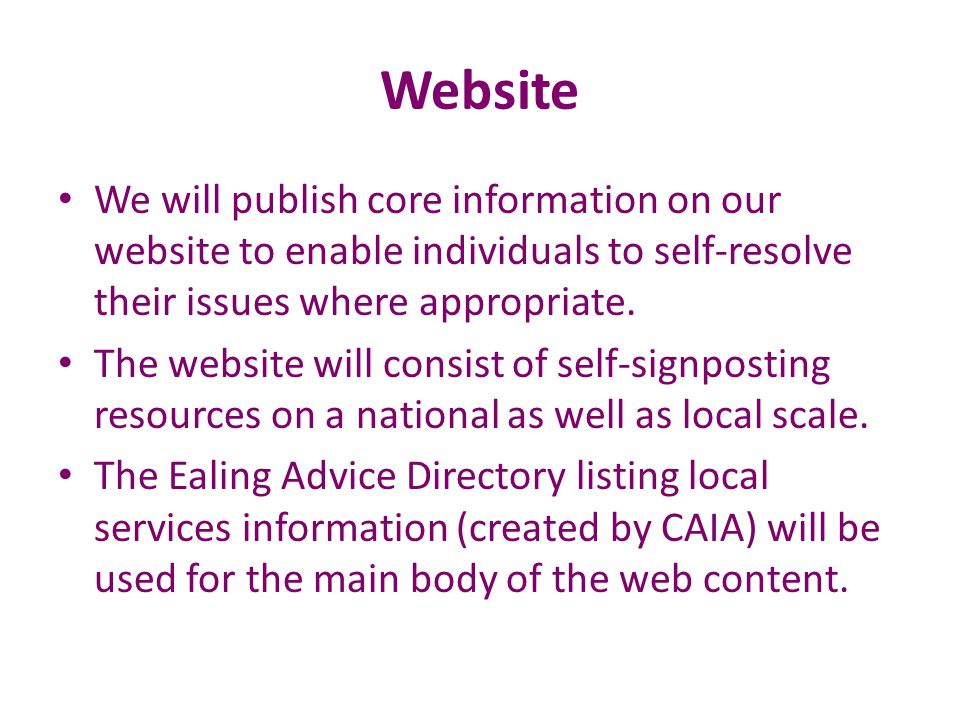Website We will publish core information on our website to enable individuals to self-resolve their issues where appropriate. The website will consist
