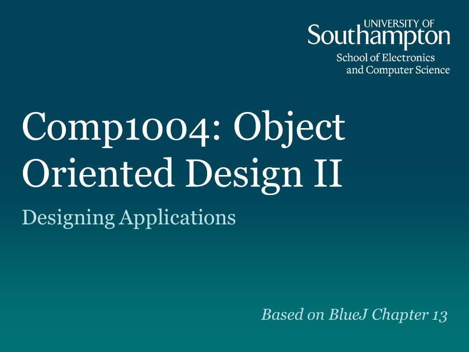 Comp1004: Object Oriented Design II Designing Applications Based on BlueJ Chapter 13