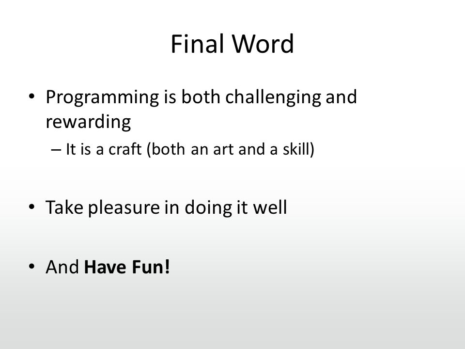 Final Word Programming is both challenging and rewarding – It is a craft (both an art and a skill) Take pleasure in doing it well And Have Fun!