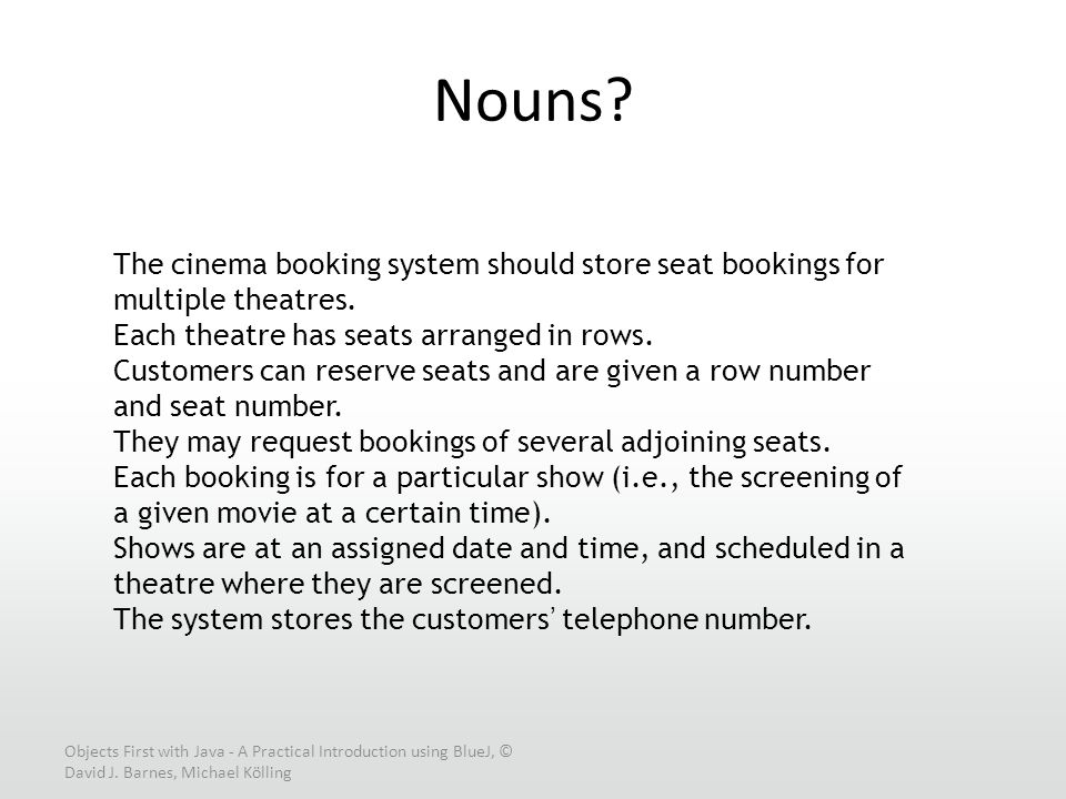 Objects First with Java - A Practical Introduction using BlueJ, © David J. Barnes, Michael Kölling Nouns? The cinema booking system should store seat