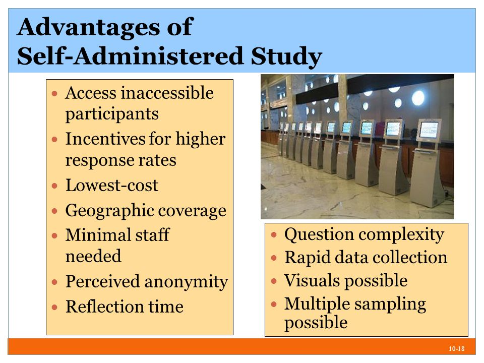 10-18 Advantages of Self-Administered Study Access inaccessible participants Incentives for higher response rates Lowest-cost Geographic coverage Minimal staff needed Perceived anonymity Reflection time Question complexity Rapid data collection Visuals possible Multiple sampling possible