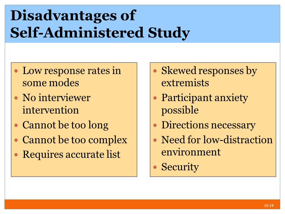 10-19 Disadvantages of Self-Administered Study Low response rates in some modes No interviewer intervention Cannot be too long Cannot be too complex Requires accurate list Skewed responses by extremists Participant anxiety possible Directions necessary Need for low-distraction environment Security