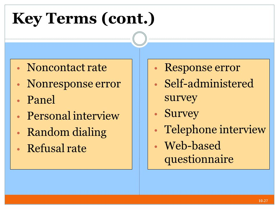 10-27 Key Terms (cont.) Noncontact rate Nonresponse error Panel Personal interview Random dialing Refusal rate Response error Self-administered survey Survey Telephone interview Web-based questionnaire
