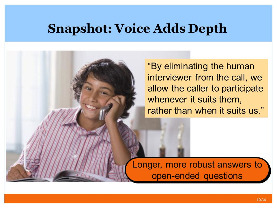 10-34 Snapshot: Voice Adds Depth By eliminating the human interviewer from the call, we allow the caller to participate whenever it suits them, rather