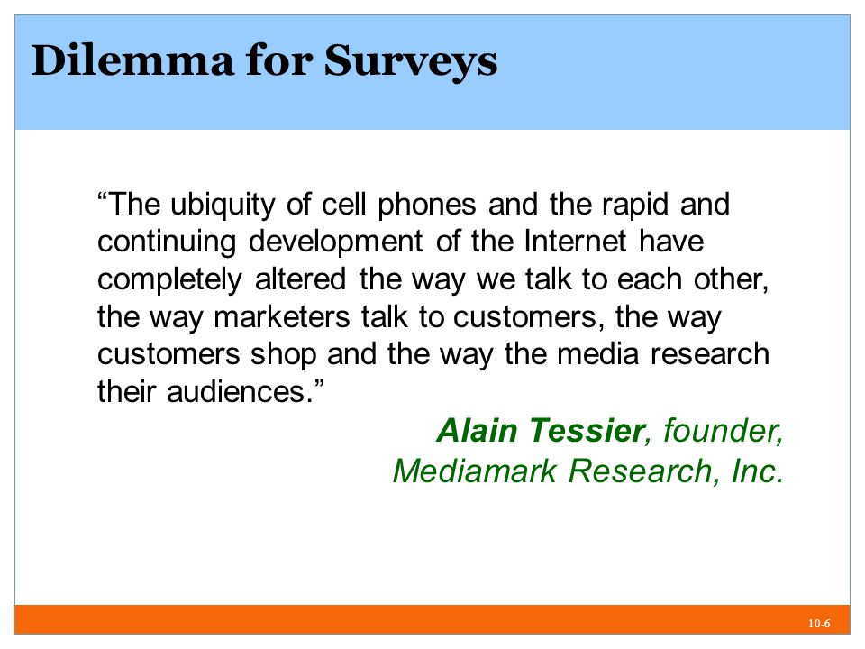 10-6 Dilemma for Surveys The ubiquity of cell phones and the rapid and continuing development of the Internet have completely altered the way we talk to each other, the way marketers talk to customers, the way customers shop and the way the media research their audiences.