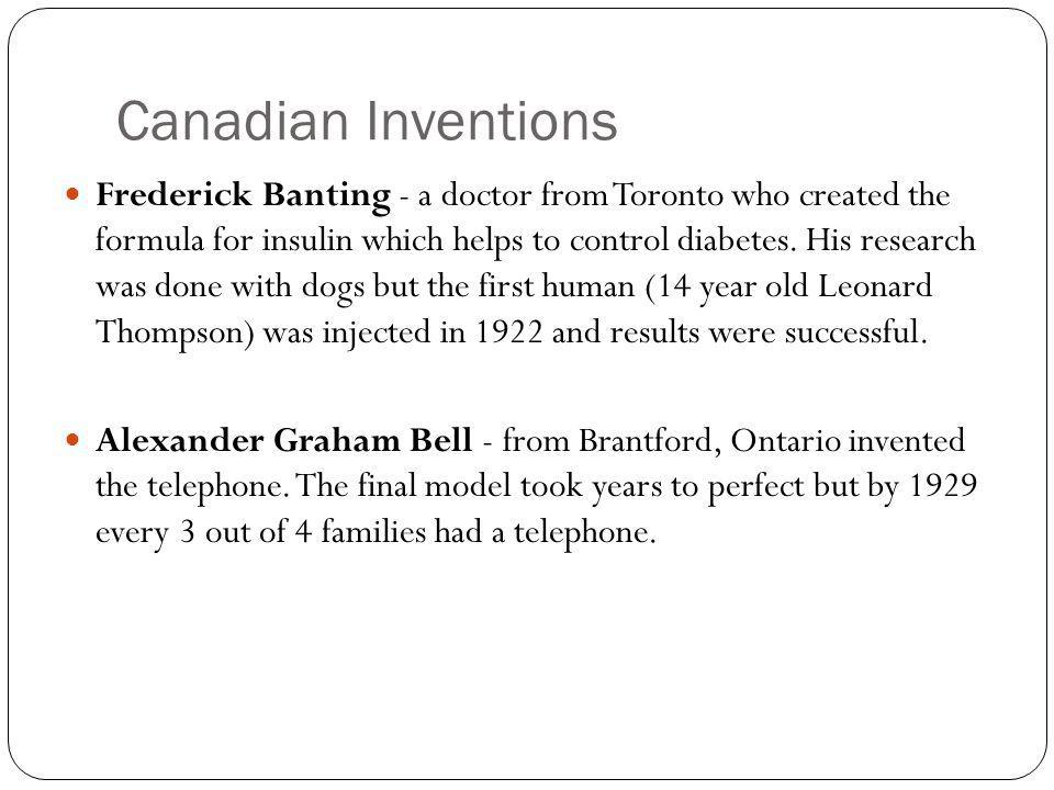 Canadian Inventions Frederick Banting - a doctor from Toronto who created the formula for insulin which helps to control diabetes.
