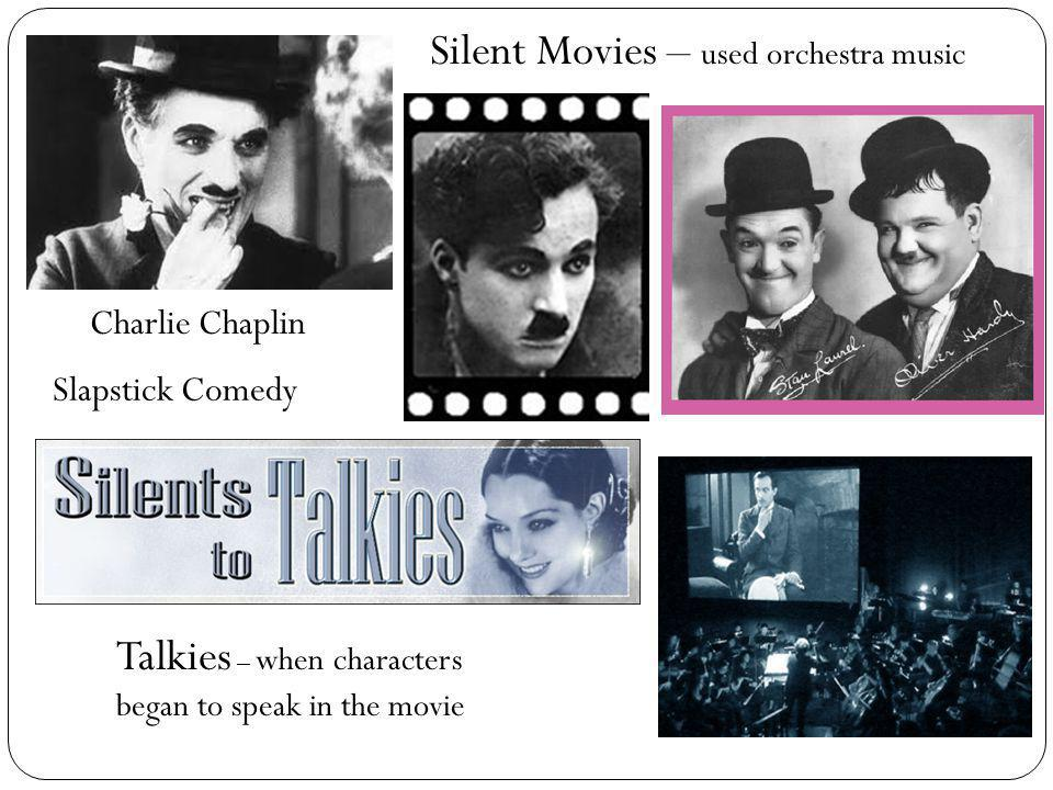 Charlie Chaplin Silent Movies – used orchestra music Slapstick Comedy Talkies – when characters began to speak in the movie