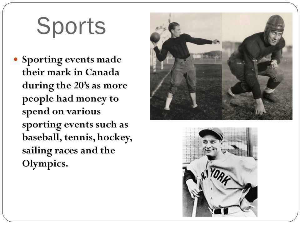 Sports Sporting events made their mark in Canada during the 20s as more people had money to spend on various sporting events such as baseball, tennis, hockey, sailing races and the Olympics.