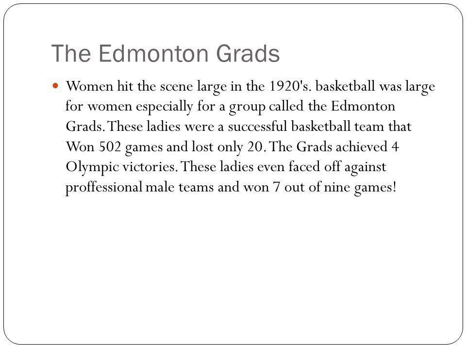 The Edmonton Grads Women hit the scene large in the 1920 s.