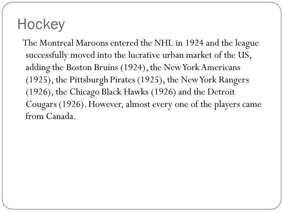 Hockey The Montreal Maroons entered the NHL in 1924 and the league successfully moved into the lucrative urban market of the US, adding the Boston Bruins (1924), the New York Americans (1925), the Pittsburgh Pirates (1925), the New York Rangers (1926), the Chicago Black Hawks (1926) and the Detroit Cougars (1926).