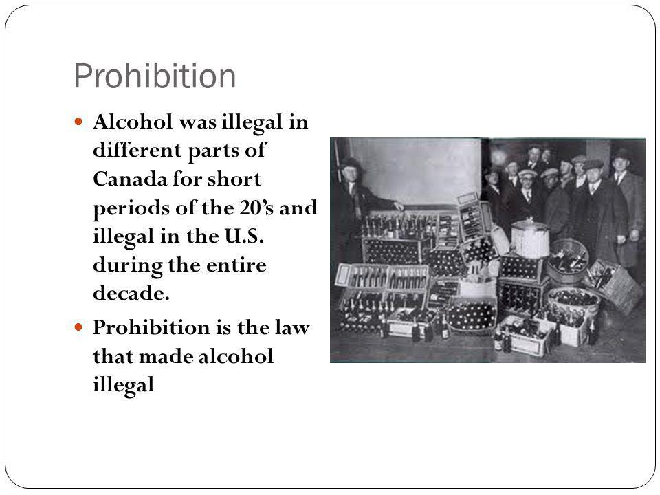 Prohibition Alcohol was illegal in different parts of Canada for short periods of the 20s and illegal in the U.S.